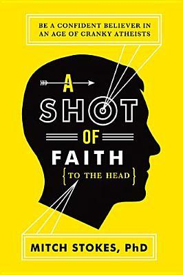 A Shot of Faith (to the Head) : Be a Confident Believer in an Age of Cranky Atheists