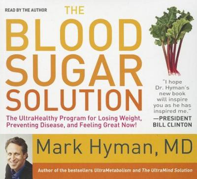 The Blood Sugar Solution : The Ultrahealthy Program for Losing Weight, Preventing Disease, and Feeling Great Now!