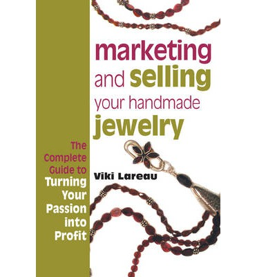 Marketing and Selling Your Handmade Jewelry : The Complete Guide to Turning Your Passion into Profit