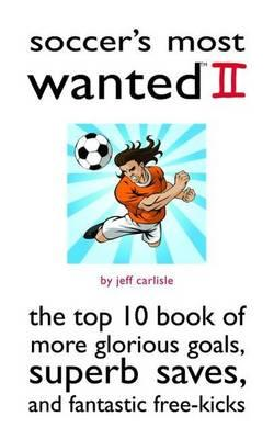 Soccer's Most Wanted II : The Top 10 Book of More Glorious Goals, Superb Saves, and Fantastic Free-Kicks