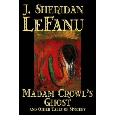 Kostenlose E-Book-Downloads für Mobiltelefone Madam Crowls Ghost and Other Tales of Mystery by Sheridan J. Le Fanu, Sheridan Joseph Le PDF