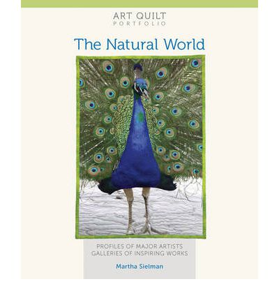 Art Quilt Portfolio: The Natural World : Profiles of Major Artists, Gallery of Inspiring Works