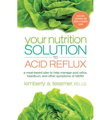 Your Nutrition Solution to Acid Reflux : A Meal-Based Plan to Manage Acid Reflux, Heartburn, and Other Symptoms of GERD