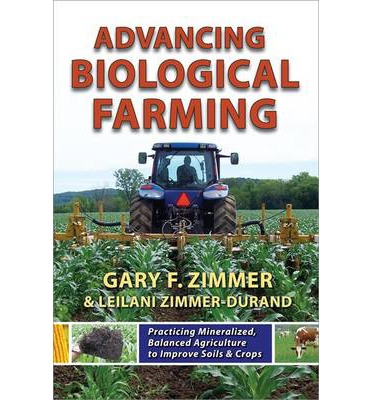 Advancing Biological Farming : Practicing Mineralized, Balanced Agriculture to Improve Soils & Crops