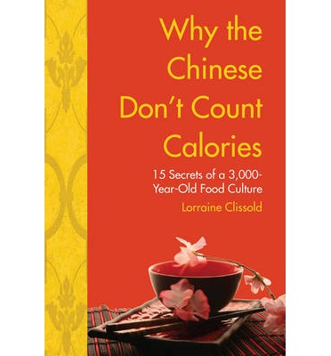Why the Chinese Don't Count Calories : 15 Secrets from a 3,000-Year-Old Food Culture