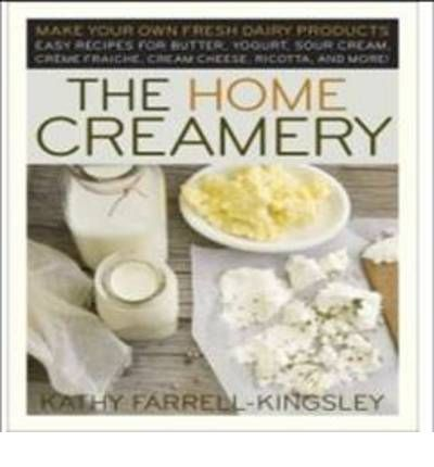 The Home Creamery : Make Your Own Fresh Dairy Products, Easy Recipes for Butter, Yogurt, Sour Cream, Creme Fraiche, Cream Cheese, Ricotta, and More!