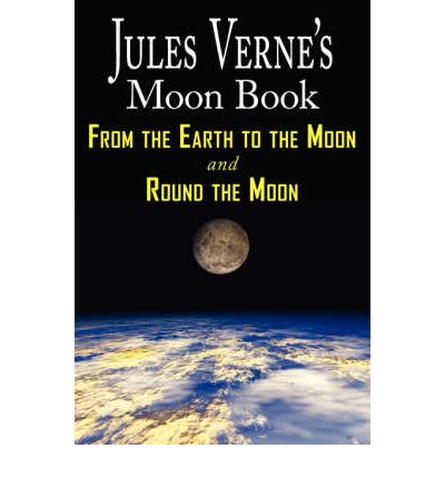 Jules Verne's Moon Book - From Earth to the Moon & Round the Moon - Two Complete Books