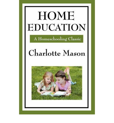 Home Education : Volume I of Charlotte Mason's Homeschooling Series