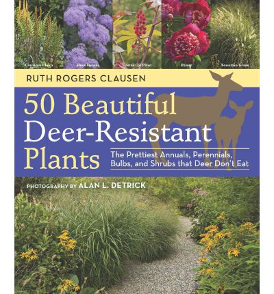 50 Beautiful Deer-Resistant Plants : The Prettiest Annuals, Perennials, Bulbs, and Shrubs That Deer Don't Eat