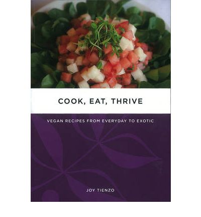 Cook, Eat, Thrive : Vegan Recipes from Everyday to Exotic