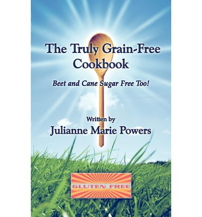 The Truly Grain-Free Cookbook : Beet and Cane Sugar Free Too!