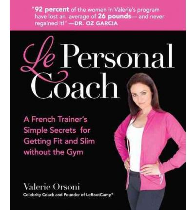 Le Personal Coach : A French Trainer's Simple Secrets for Getting Fit and Slim Without the Gym