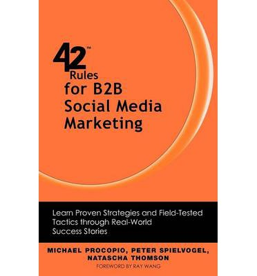 42 Rules for B2B Social Media Marketing : Learn Proven Strategies and Field-Tested Tactics Through Real World Success
