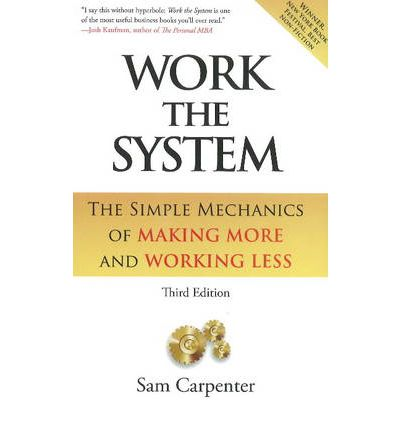 Work the System : The Simple Mechanics of Making More & Working Less