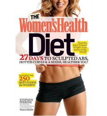 The Women's Health Diet : 27 Days to Sculpted Abs, Hotter Curves & a Sexier, Healthier You!