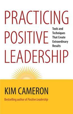Practicing Positive Leadership : Tools and Techniques That Create Extraordinary Results