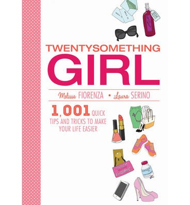 Twentysomething Girl : 1,001 Quick Tips and Tricks to Make Your Life Easier