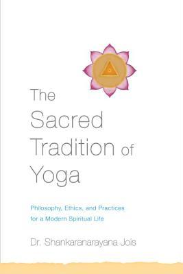 The Sacred Tradition of Yoga : Philosophy, Ethics, and Practices for a Modern Spiritual Life