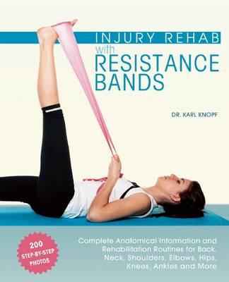 Injury Rehab with Resistance Bands : Complete Anatomy and Rehabilitation Programs for Back, Neck, Shoulders, Elbows, Hips, Knees, Ankles and More