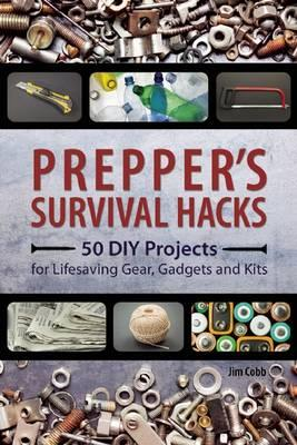 Prepper's Survival Hacks : 50 DIY Projects for Lifesaving Gear, Gadgets and Kits
