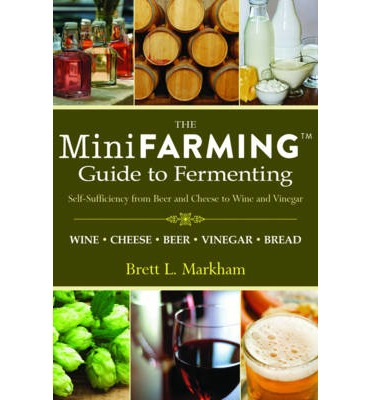 Mini Farming Guide to Fermenting : Self Sufficiency from Beer and Breads to Wines and Yogurt