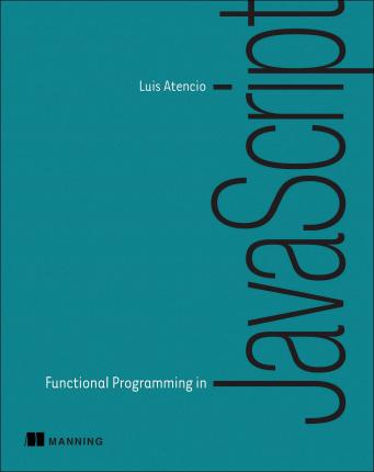 Functional Programming in JavaScript : How to Improve Your JavaScript Programs Using Functional Techniques