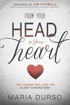 From Your Head to Your Heart : The Change You Long for Is Just 18 Inches Away