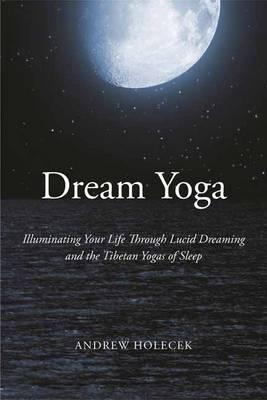 Dream Yoga : Illuminating Your Life Through Lucid Dreaming and the Tibetan Yogas of Sleep