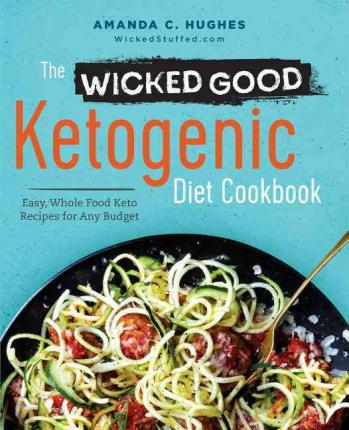 The Wicked Good Ketogenic Diet Cookbook : Easy, Whole Food Keto Recipes for Any Budget