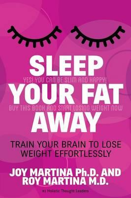 Sleep Your Fat Away : Train Your Brain to Lose Weight Effortlessly