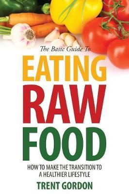 The Basic Guide to Eating Raw Food : How to Make the Transition to a Healthier Lifestyle