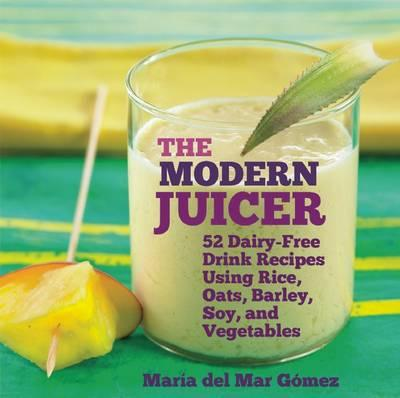 The Modern Juicer : 52 Dairy-Free Drink Recipes Using Rice, Oats, Barley, Soy, and Vegetables