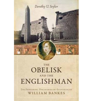 The Obelisk and the Englishman : The Pioneering Discoveries of Egyptologist William Bankes