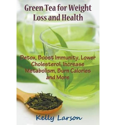 Green Tea for Weight Loss : Detox, Boost Immunity, Lower Cholesterol, Increase Metabolism, Burn Calories and More