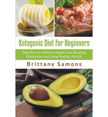 Ketogenic Diet for Beginners : Diet Plan for Ultimate Weight Loss, Boosting Metabolism and Living Healthy Lifestyle