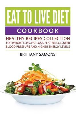 Eat to Live Diet Cookbook : Healthy Recipes Collection for Weight Loss, Fat Loss, Flat Belly, Lower Blood Pressure and Higher Energy Levels