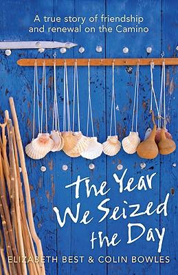 Year We Seized The Day : A True Story of Friendship and Renewal Walking the Camino
