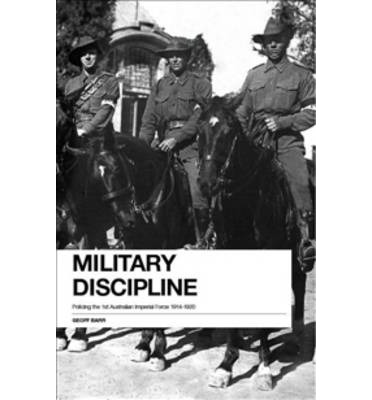 Military Discipline : Policing the 1st Australian Imperial Force, 1914 - 1918