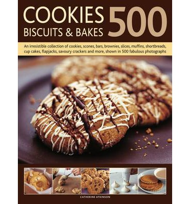 500 Cookies, Biscuits and Bakes : An Irresistible Collection of Cookies, Scones, Bars, Brownies, Slices, Muffins, Shortbread, Cup Cakes, Flapjacks, Savoury Crackers and More, Shown in 500 Fabulous Photographs