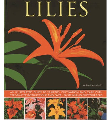 Lilies : An Illustrated Guide to Varieties, Cultivation and Care, with Step-by-step Instructions and Over 150 Stunning Photographs