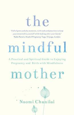 The Mindful Mother : A Practical and Spiritual Guide to Enjoying Pregnancy, Birth and Beyond with Mindfulness