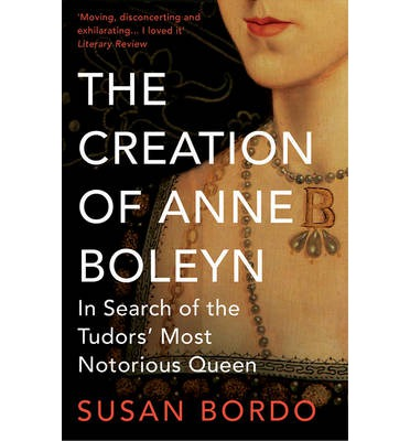 The Creation of Anne Boleyn : In Search of the Tudors' Most Notorious Queen