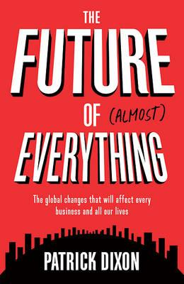 Future of Almost Everything : The Global Changes That Will Affect Every Business and All Our Lives