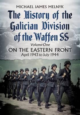 The History of the Galician Division of the Waffen SS: On the Eastern Front: April 1943 to July 1944: 1