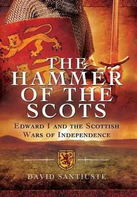The Hammer of the Scots : Edward I and the Scottish Wars of Independence