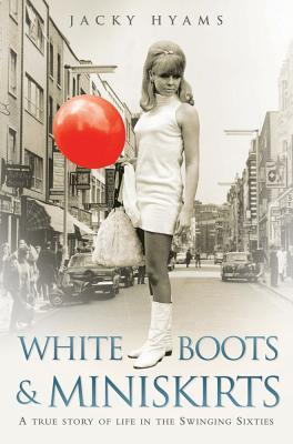 White Boots and Miniskirts : A True Story of Life in the Swinging Sixties