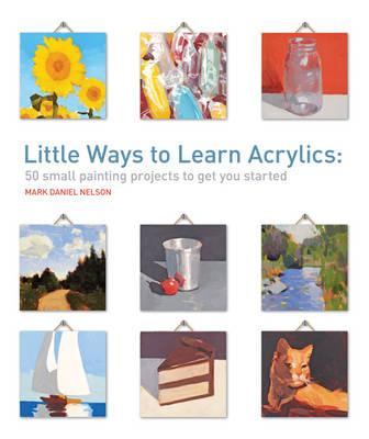 Little Ways to Learn Acrylics : 50 Small Projects to Get You Started