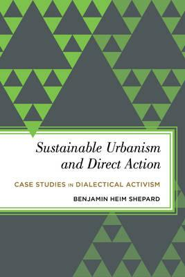 Sustainable Urbanism and Direct Action : Case Studies in Dialectical Activism