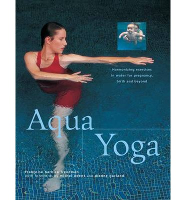 Aqua Yoga : Harmonizing Exercises in Water for Pregnancy, Birth and Beyond