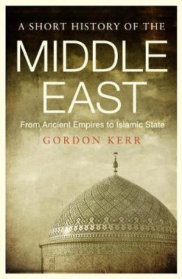 A Short History of the Middle East : From Ancient Empires to Islamic State